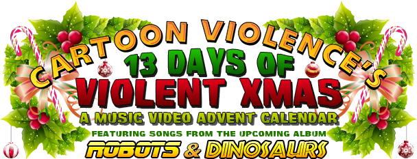 Cartoon Violence's 13 Days of Violent Xmas: A Music Video Advent Calendar featuring songs from the upcoming album Robots and Dinosaurs